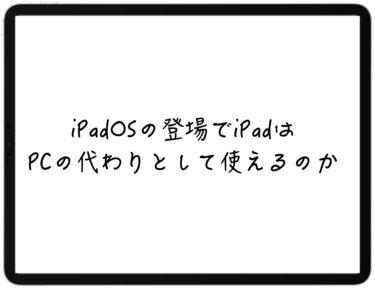 iPadOSの登場でiPadはPCの代わりとして使えるのか