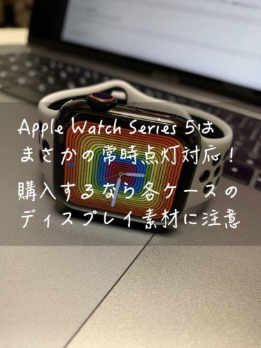 Apple Watch Series 5はまさかの常時点灯対応!購入するなら各ケースのディスプレイ素材に注意