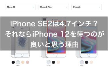 iPhone SE2は4.7インチ?それならiPhone 12を待つのが良いと思う理由