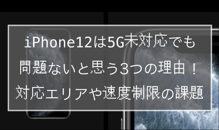 iPhone12は5G未対応でも問題ないと思う3つの理由!対応エリアや速度制限の課題