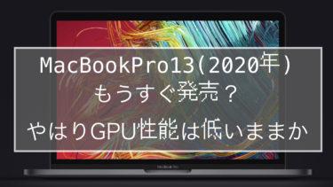 2020年モデルのMacBookPro13がもうすぐ発売?やはりGPU性能は低いままか
