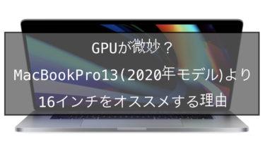 GPUが微妙?MacBookPro13(2020年モデル)より16インチをオススメする理由
