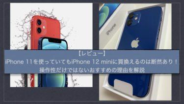 【レビュー】iPhone11を使っていてもiPhone12miniに買換えるのは断然あり!操作性だけでないおすすめの理由を解説